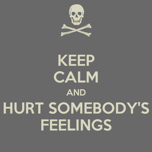 KEEP CALM AND HURT SOMEBODY'S FEELINGS