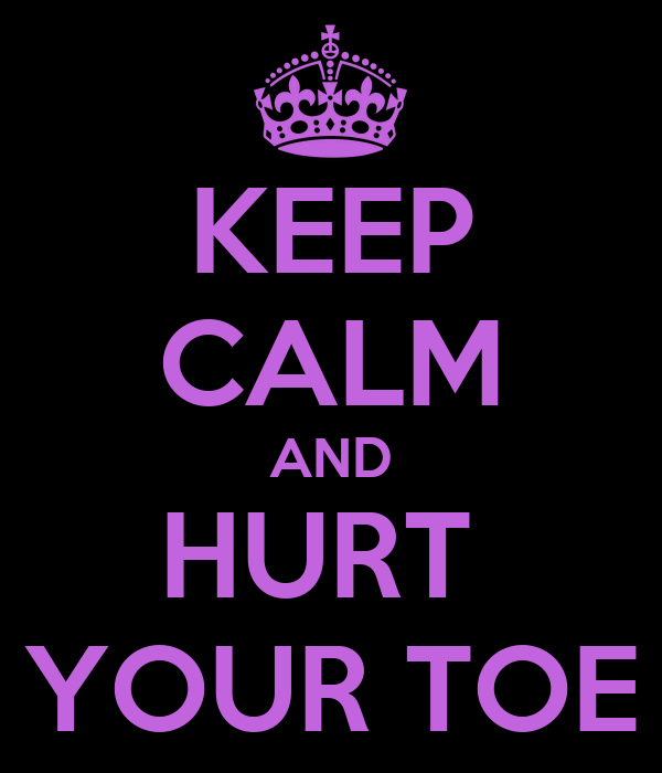 KEEP CALM AND HURT  YOUR TOE