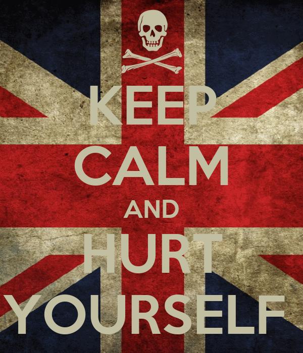 KEEP CALM AND HURT YOURSELF