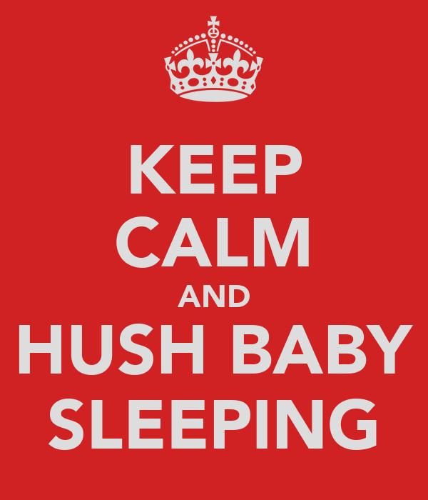 KEEP CALM AND HUSH BABY SLEEPING