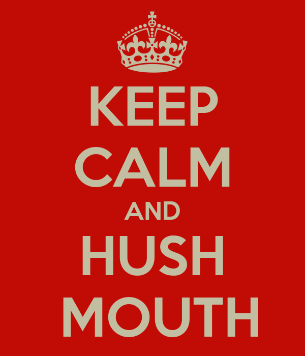 KEEP CALM AND HUSH  MOUTH