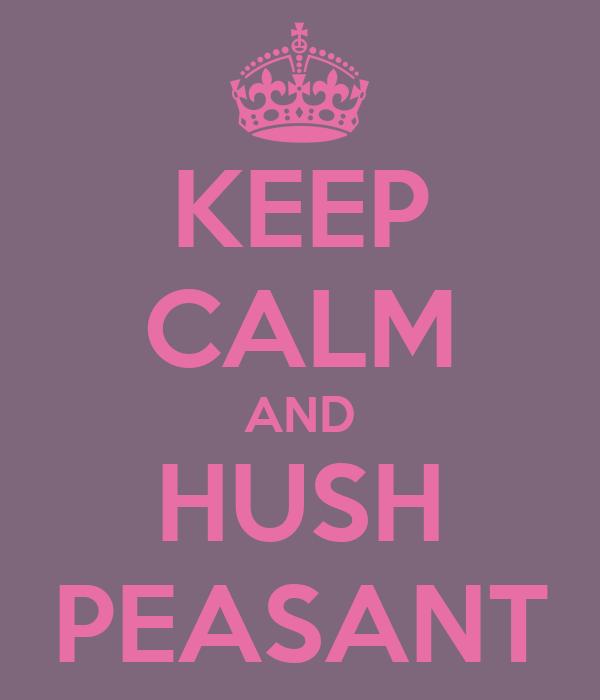 KEEP CALM AND HUSH PEASANT