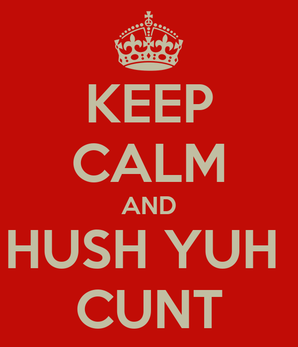 KEEP CALM AND HUSH YUH  CUNT