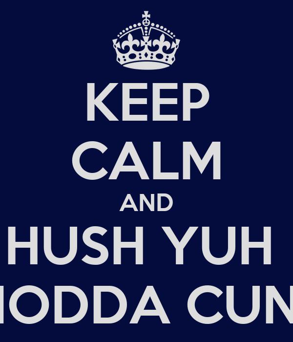 KEEP CALM AND HUSH YUH  MODDA CUNT