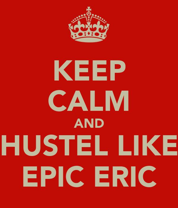 KEEP CALM AND HUSTEL LIKE EPIC ERIC