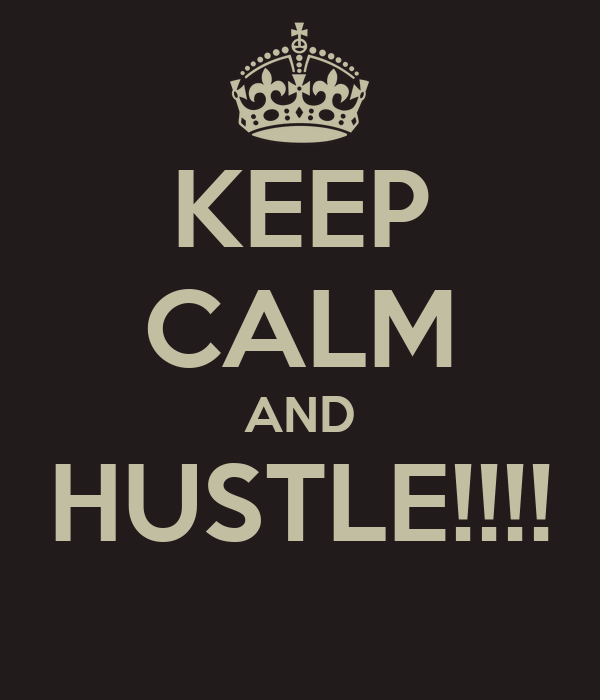 KEEP CALM AND HUSTLE!!!!