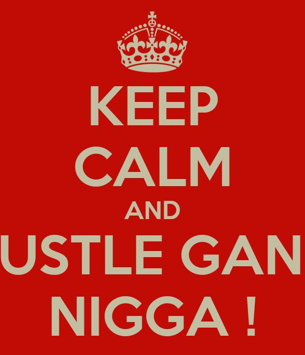KEEP CALM AND HUSTLE GANG NIGGA !