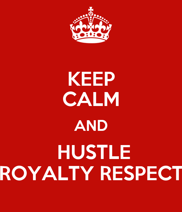 KEEP CALM AND  HUSTLE ROYALTY RESPECT