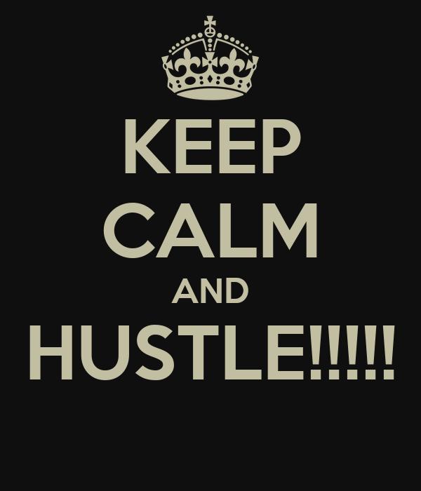 KEEP CALM AND HUSTLE!!!!!