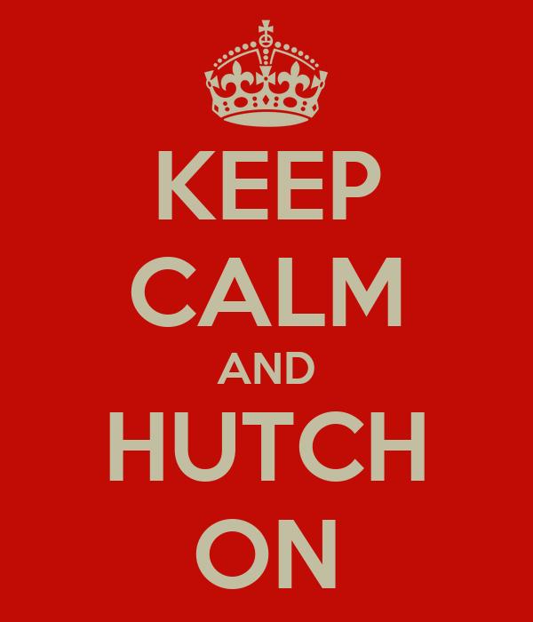 KEEP CALM AND HUTCH ON