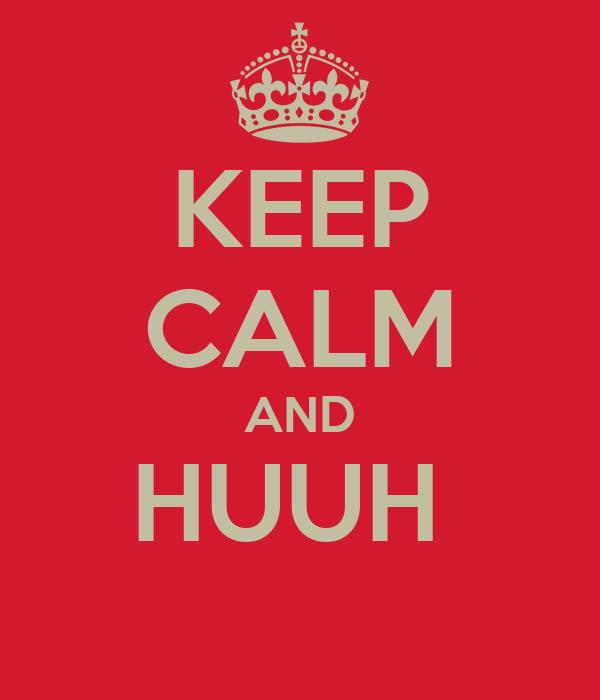 KEEP CALM AND HUUH