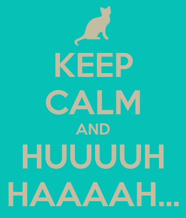KEEP CALM AND HUUUUH HAAAAH...