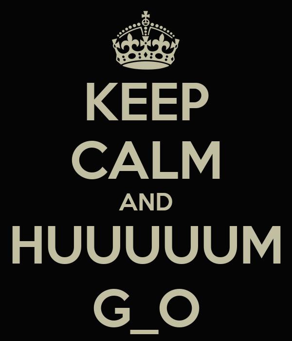 KEEP CALM AND HUUUUUM G_O