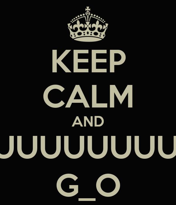 KEEP CALM AND HUUUUUUUUUUUUM G_O