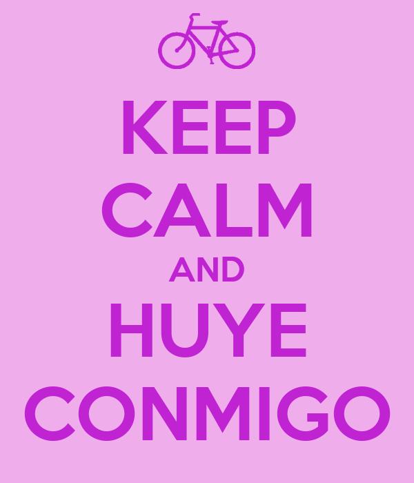 KEEP CALM AND HUYE CONMIGO