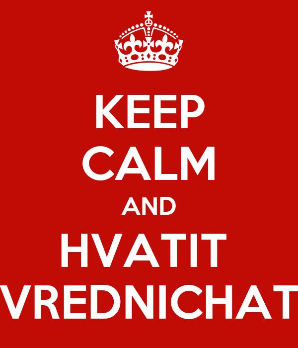 KEEP CALM AND HVATIT  VREDNICHAT
