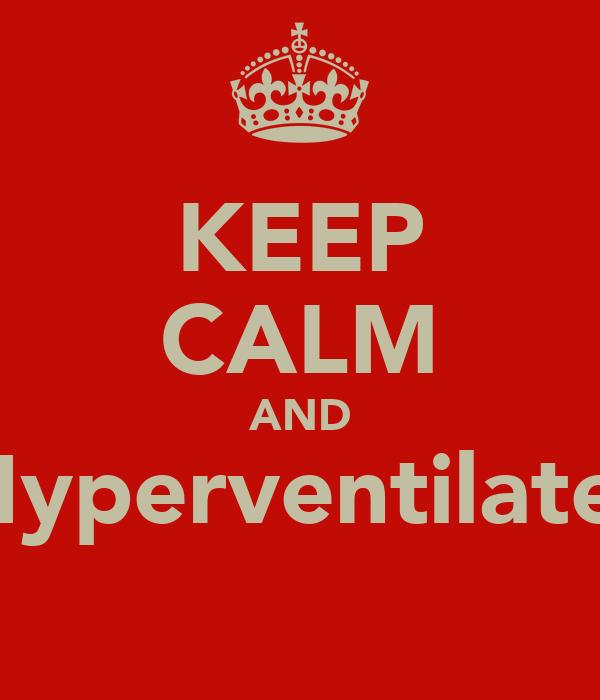 KEEP CALM AND Hyperventilate.