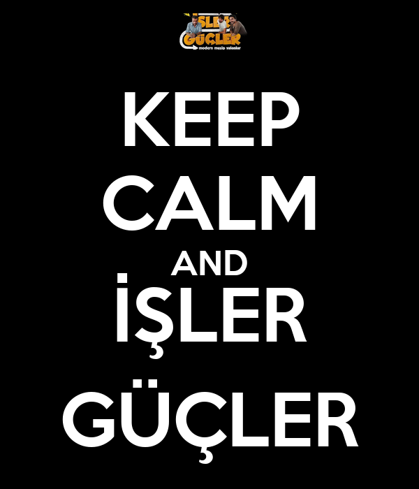 KEEP CALM AND İŞLER GÜÇLER