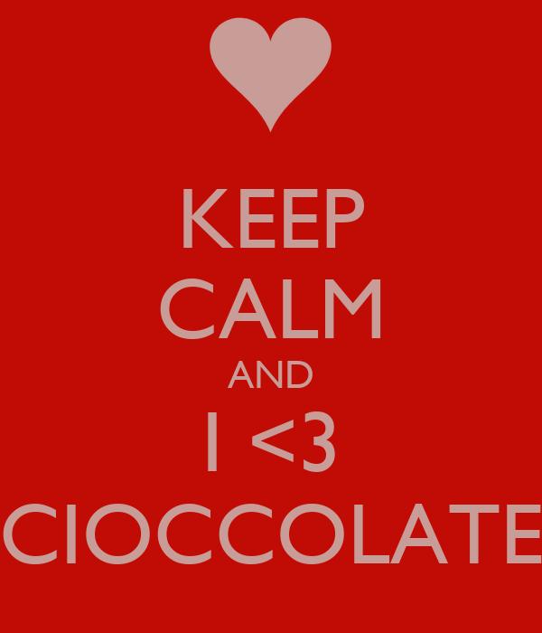 KEEP CALM AND I <3 CIOCCOLATE