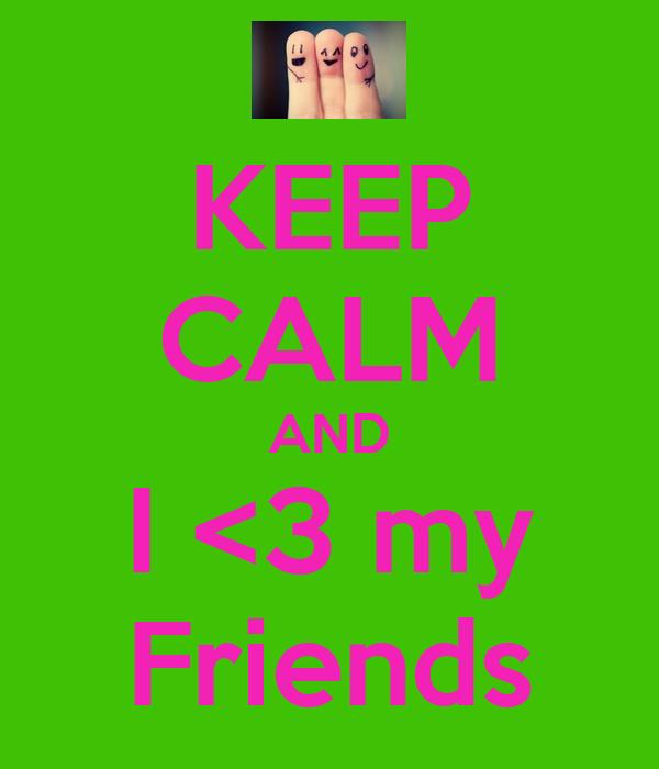 KEEP CALM AND I <3 my Friends