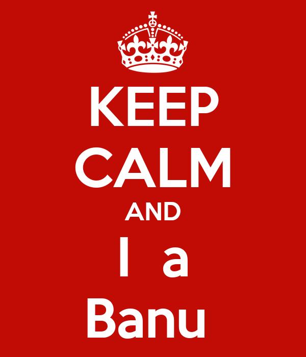 KEEP CALM AND I  a Banu