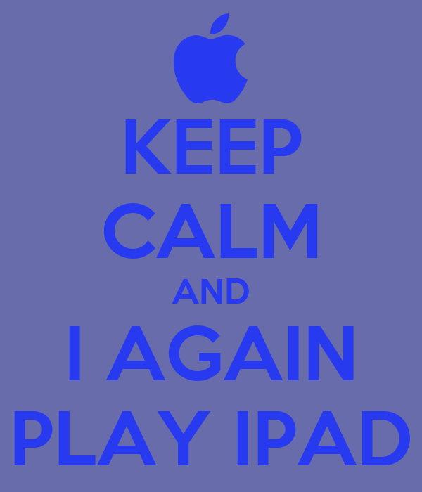 KEEP CALM AND I AGAIN PLAY IPAD