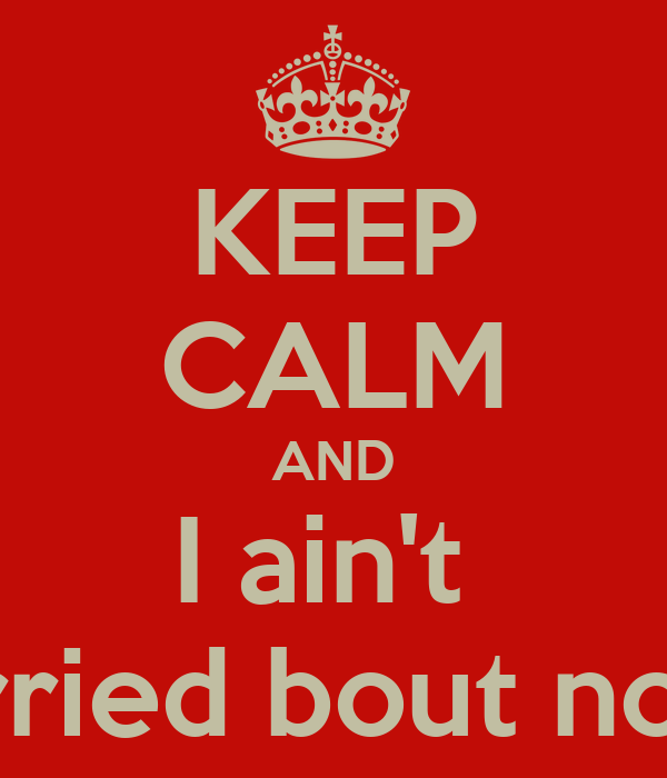 KEEP CALM AND I ain't  Worried bout nothin