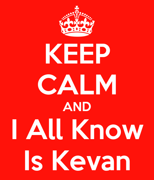 KEEP CALM AND I All Know Is Kevan