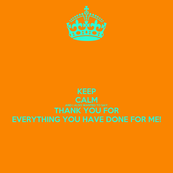 KEEP CALM AND I ALSO WANTED TO SAY: THANK YOU FOR EVERYTHING YOU HAVE DONE FOR ME!