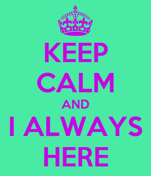 KEEP CALM AND I ALWAYS HERE