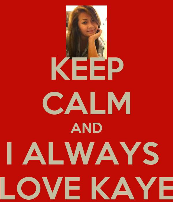 KEEP CALM AND I ALWAYS  LOVE KAYE