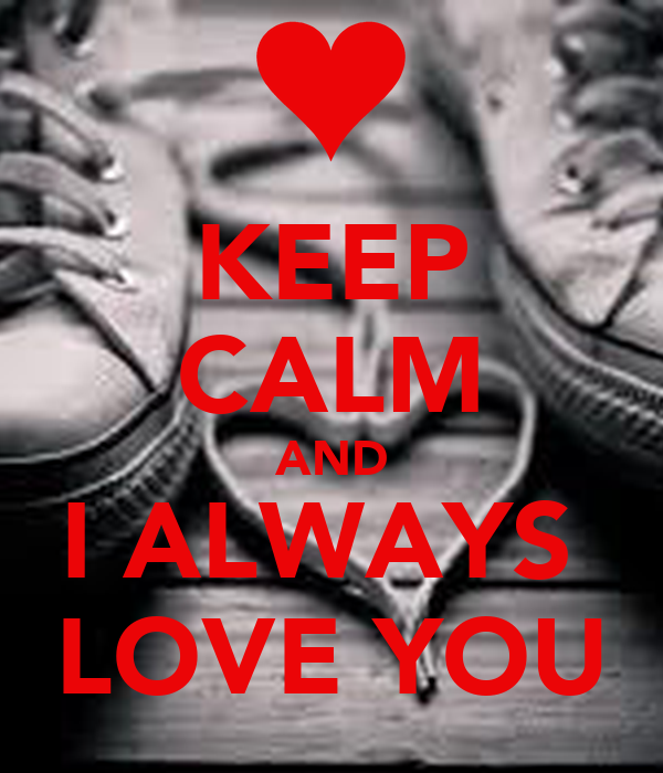 KEEP CALM AND I ALWAYS  LOVE YOU