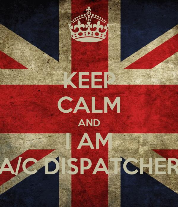 KEEP CALM AND I AM A/C DISPATCHER