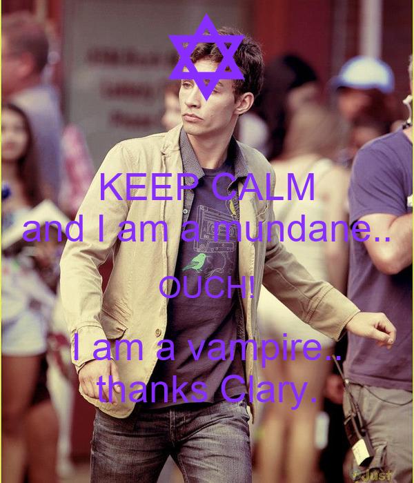 KEEP CALM and I am a mundane.. OUCH! I am a vampire.. thanks Clary.