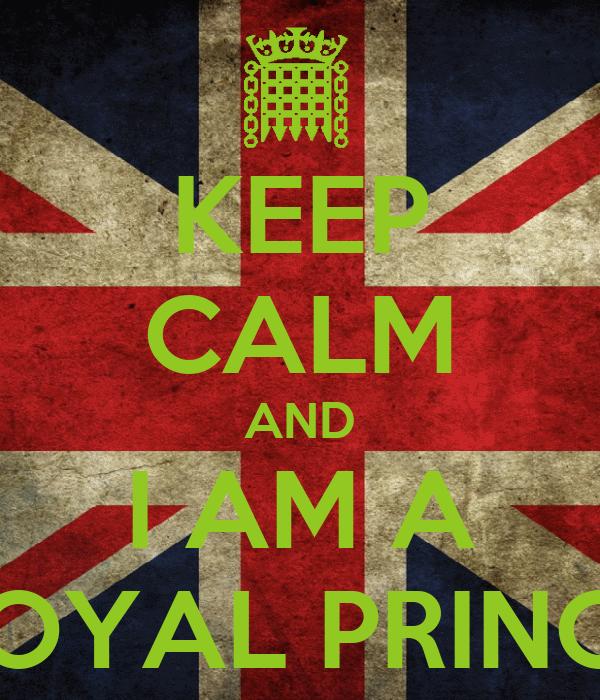 KEEP CALM AND I AM A ROYAL PRINCE