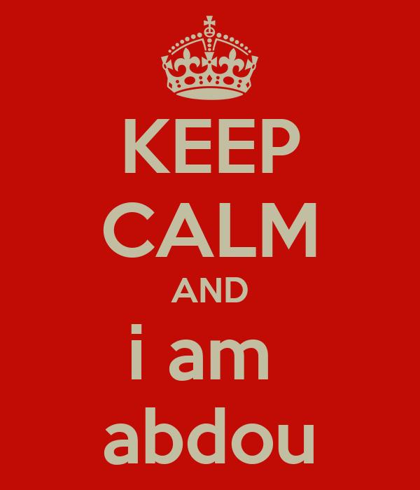 KEEP CALM AND i am  abdou