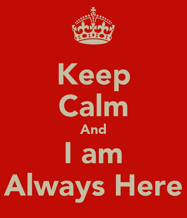 Keep Calm And I am Always Here
