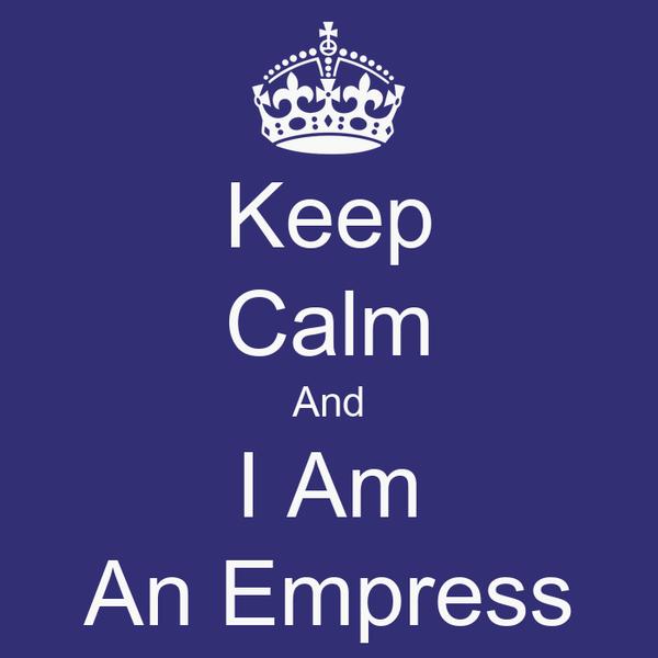 Keep Calm And I Am An Empress