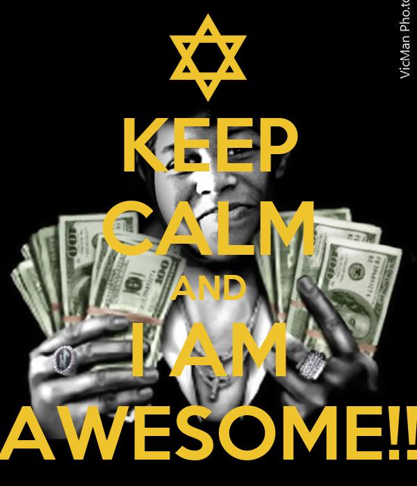 KEEP CALM AND I AM AWESOME!!