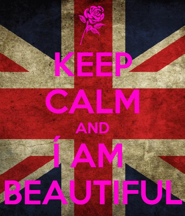 KEEP CALM AND Í AM  BEAUTIFUL