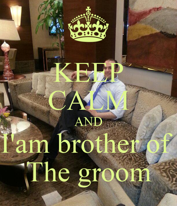 KEEP CALM AND I'am brother of  The groom