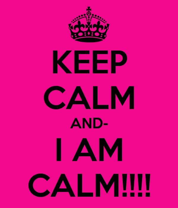 KEEP CALM AND- I AM CALM!!!!