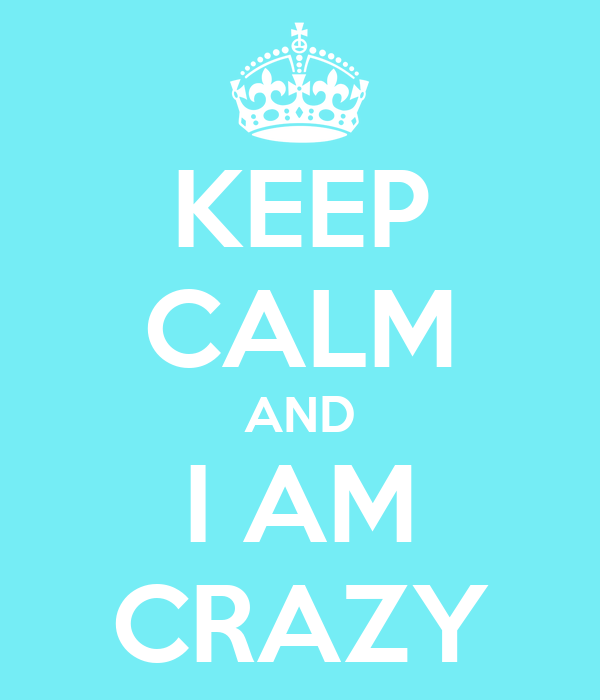 KEEP CALM AND I AM CRAZY