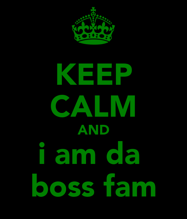KEEP CALM AND i am da  boss fam