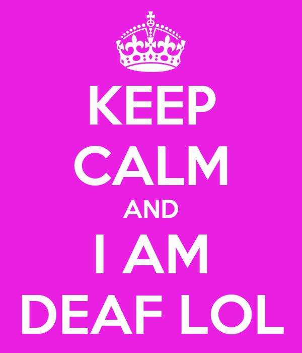 KEEP CALM AND I AM DEAF LOL