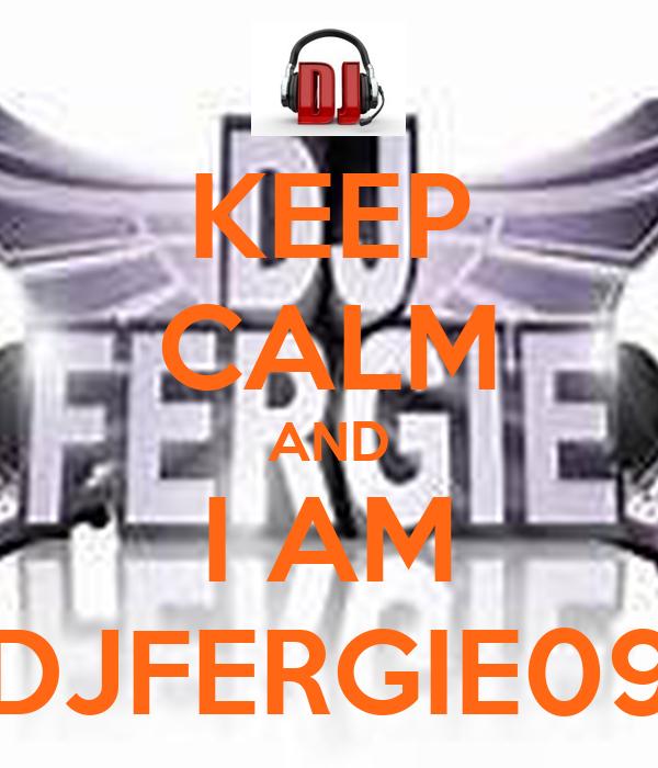 KEEP CALM AND I AM DJFERGIE09