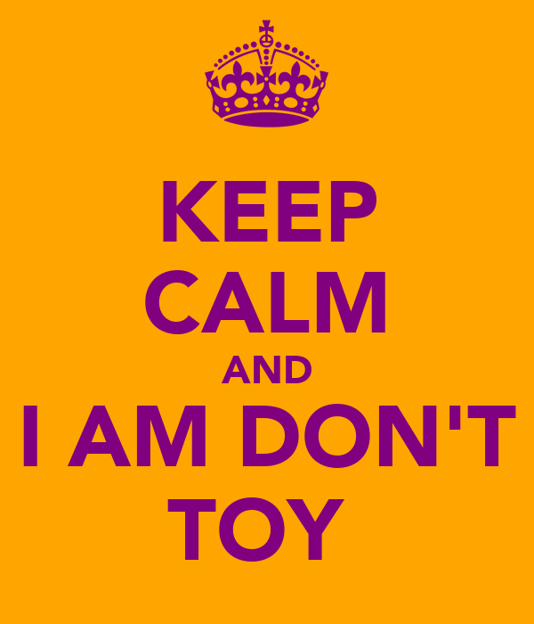 KEEP CALM AND I AM DON'T TOY