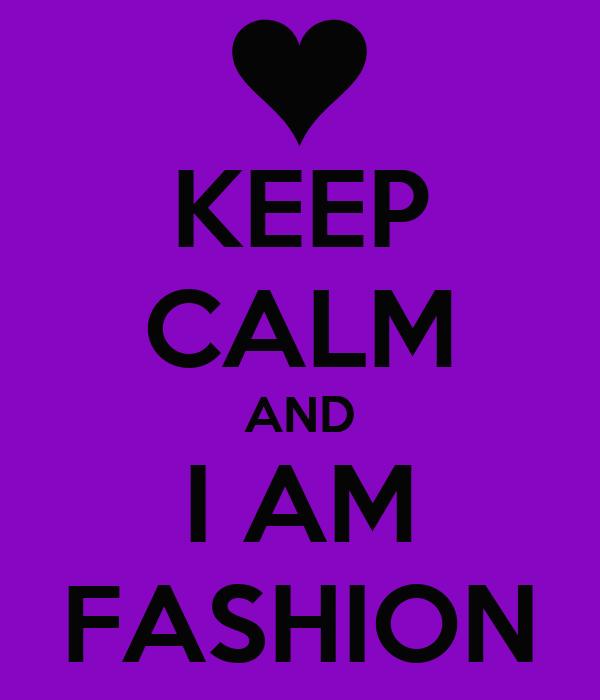 KEEP CALM AND I AM FASHION