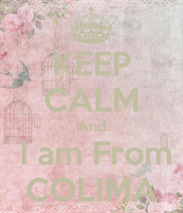 KEEP CALM And  I am From COLIMA