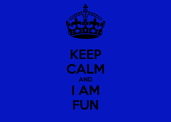 KEEP CALM AND I AM FUN